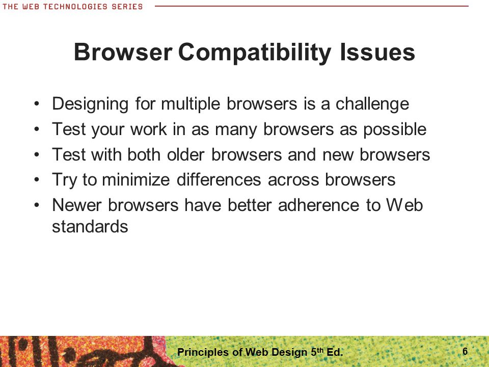 Designing for Accessibility Your audience includes users who have physical challenges Design your pages to be accessible to users with disabilities or technological barriers Common accessibility features can be unobtrusive additions to your site Developing accessible content naturally leads to creating good design Follow W3 Accessibility Initiative guidelines at www.w3.org/WAI/ 57 Principles of Web Design 5 th Ed.