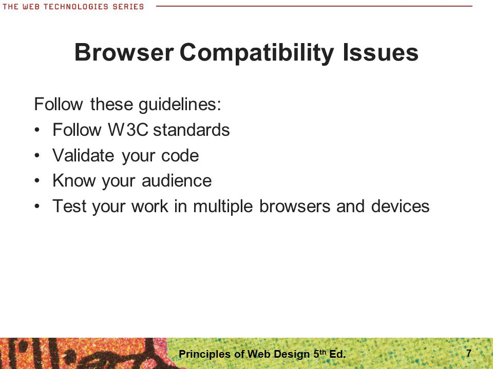 Handheld Devices Many users now have handheld devices for Web browsing Must test on these devices as well Designing for handheld devices has many challenges Many Web sites now offer content designed for handhelds CSS Media Queries let you specify style rules for different device types 18 Principles of Web Design 5 th Ed.
