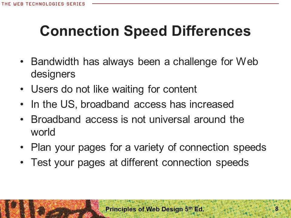 Flexible Page Layouts Adapt to different screen resolutions Work especially well for text-based content Can pose a variety of design challenges The design must account for the movement of elements on the screen at different resolutions At high resolutions, your content can break apart 19 Principles of Web Design 5 th Ed.