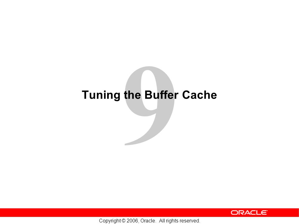 9 Copyright © 2006, Oracle. All rights reserved. Tuning the Buffer Cache