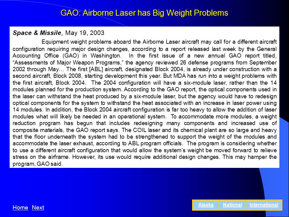 GAO: Airborne Laser has Big Weight Problems Space & Missile, May 19, 2003 Equipment weight problems aboard the Airborne Laser aircraft may call for a different aircraft configuration requiring major design changes, according to a report released last week by the General Accounting Office (GAO) in Washington.