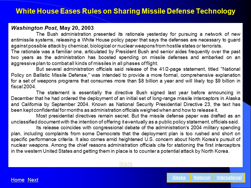 White House Eases Rules on Sharing Missile Defense Technology Washington Post, May 20, 2003 The Bush administration presented its rationale yesterday for pursuing a network of new antimissile systems, releasing a White House policy paper that says the defenses are necessary to guard against possible attack by chemical, biological or nuclear weapons from hostile states or terrorists.