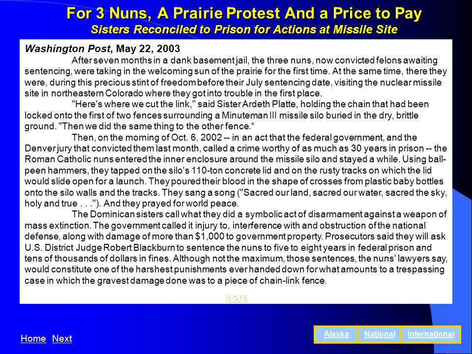 For 3 Nuns, A Prairie Protest And a Price to Pay Sisters Reconciled to Prison for Actions at Missile Site Washington Post, May 22, 2003 After seven months in a dank basement jail, the three nuns, now convicted felons awaiting sentencing, were taking in the welcoming sun of the prairie for the first time.