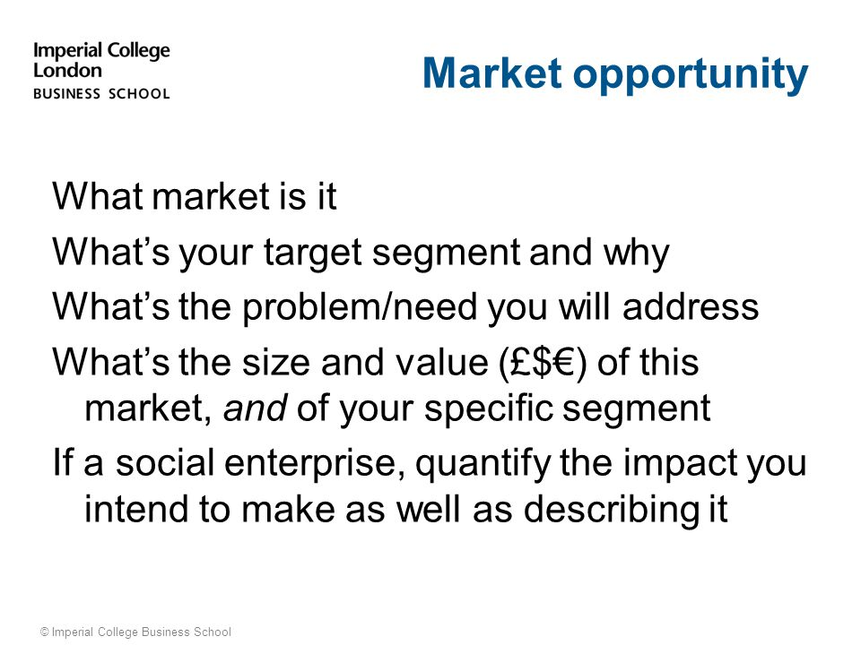 © Imperial College Business School Market opportunity What market is it What's your target segment and why What's the problem/need you will address What's the size and value (£$€) of this market, and of your specific segment If a social enterprise, quantify the impact you intend to make as well as describing it