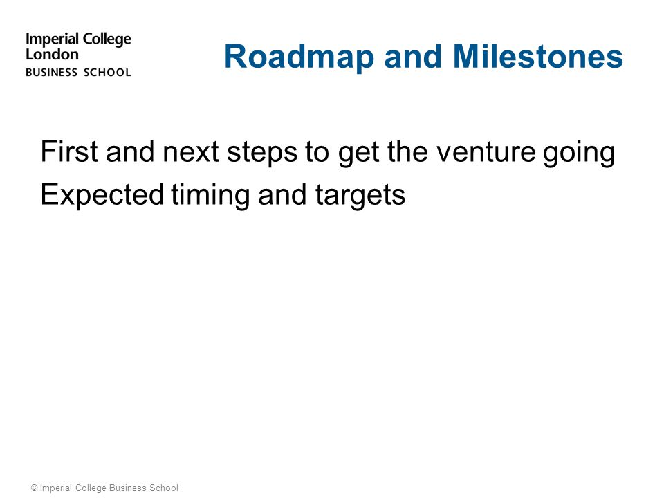© Imperial College Business School Roadmap and Milestones First and next steps to get the venture going Expected timing and targets