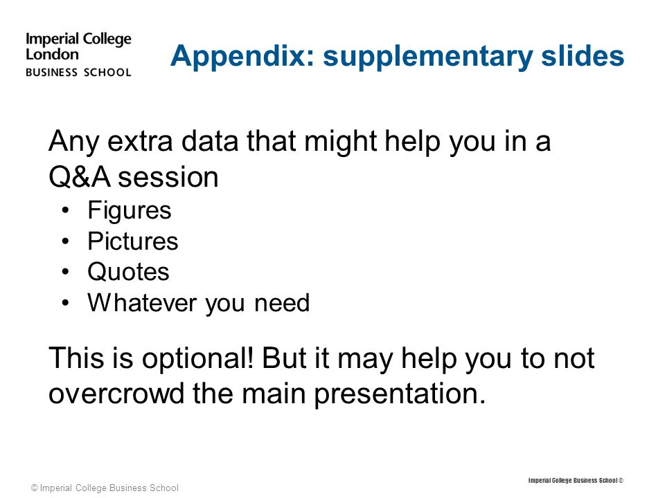 © Imperial College Business School Appendix: supplementary slides Imperial College Business School © Any extra data that might help you in a Q&A session Figures Pictures Quotes Whatever you need This is optional.