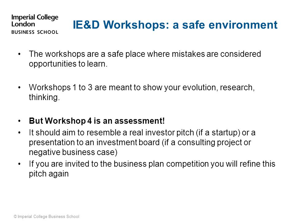 © Imperial College Business School IE&D Workshops: a safe environment The workshops are a safe place where mistakes are considered opportunities to learn.