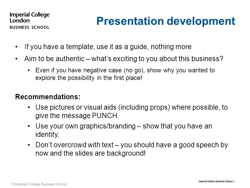 © Imperial College Business School Time management and presenting skills You have 20 minutes to present and 20 to answer questions; figure out the best format to do this.