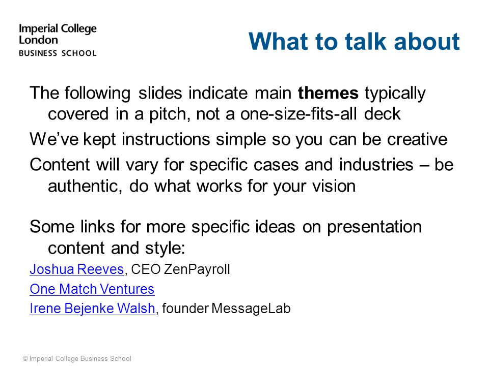 © Imperial College Business School Conclusion: Key Takeaways Brief salient points for your audience to remember Could be: Your value proposition – why this is brilliant Progress made What you are asking for today and why they should invest or support you Offer to answer questions Imperial College Business School ©