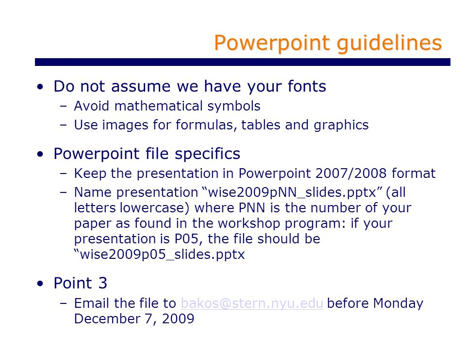 Powerpoint guidelines Do not assume we have your fonts –Avoid mathematical symbols –Use images for formulas, tables and graphics Powerpoint file specifics –Keep the presentation in Powerpoint 2007/2008 format –Name presentation wise2009pNN_slides.pptx (all letters lowercase) where PNN is the number of your paper as found in the workshop program: if your presentation is P05, the file should be wise2009p05_slides.pptx Point 3 –Email the file to bakos@stern.nyu.edu before Monday December 7, 2009bakos@stern.nyu.edu