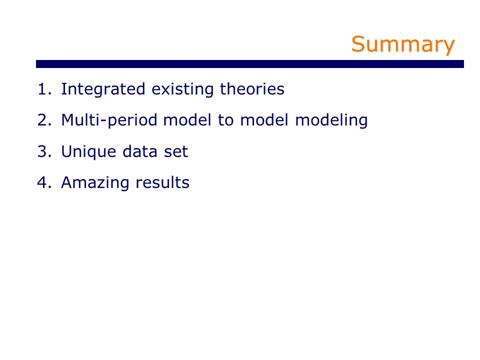 Summary 1.Integrated existing theories 2.Multi-period model to model modeling 3.Unique data set 4.Amazing results