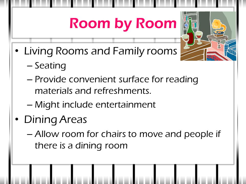 Room by Room Living Rooms and Family rooms – Seating – Provide convenient surface for reading materials and refreshments. – Might include entertainmen