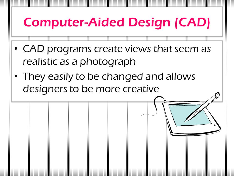Computer-Aided Design (CAD) CAD programs create views that seem as realistic as a photograph They easily to be changed and allows designers to be more