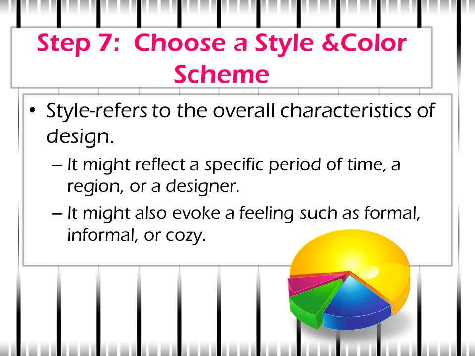 Step 7: Choose a Style &Color Scheme Style-refers to the overall characteristics of design. – It might reflect a specific period of time, a region, or