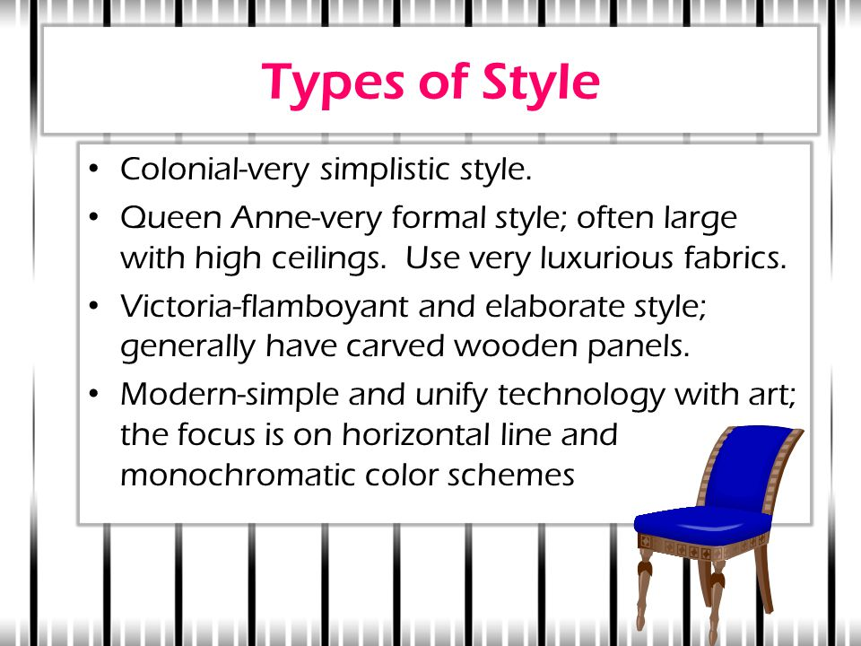 Types of Style Colonial-very simplistic style. Queen Anne-very formal style; often large with high ceilings. Use very luxurious fabrics. Victoria-flam