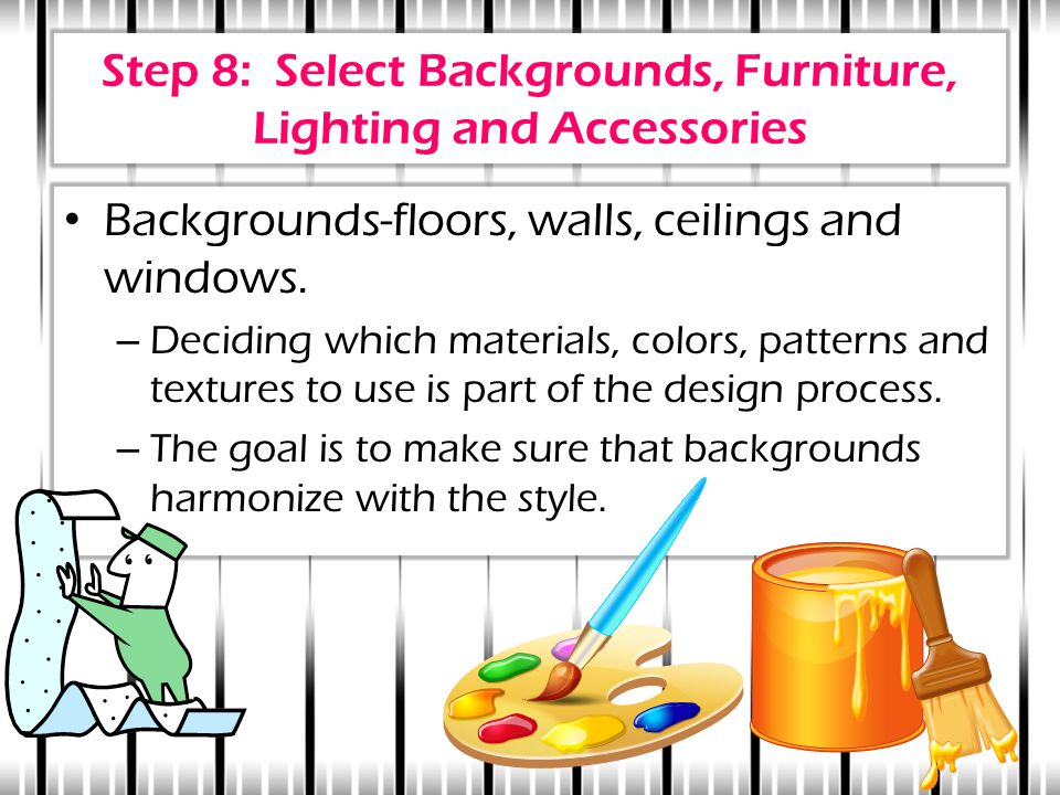 Step 8: Select Backgrounds, Furniture, Lighting and Accessories Backgrounds-floors, walls, ceilings and windows. – Deciding which materials, colors, p