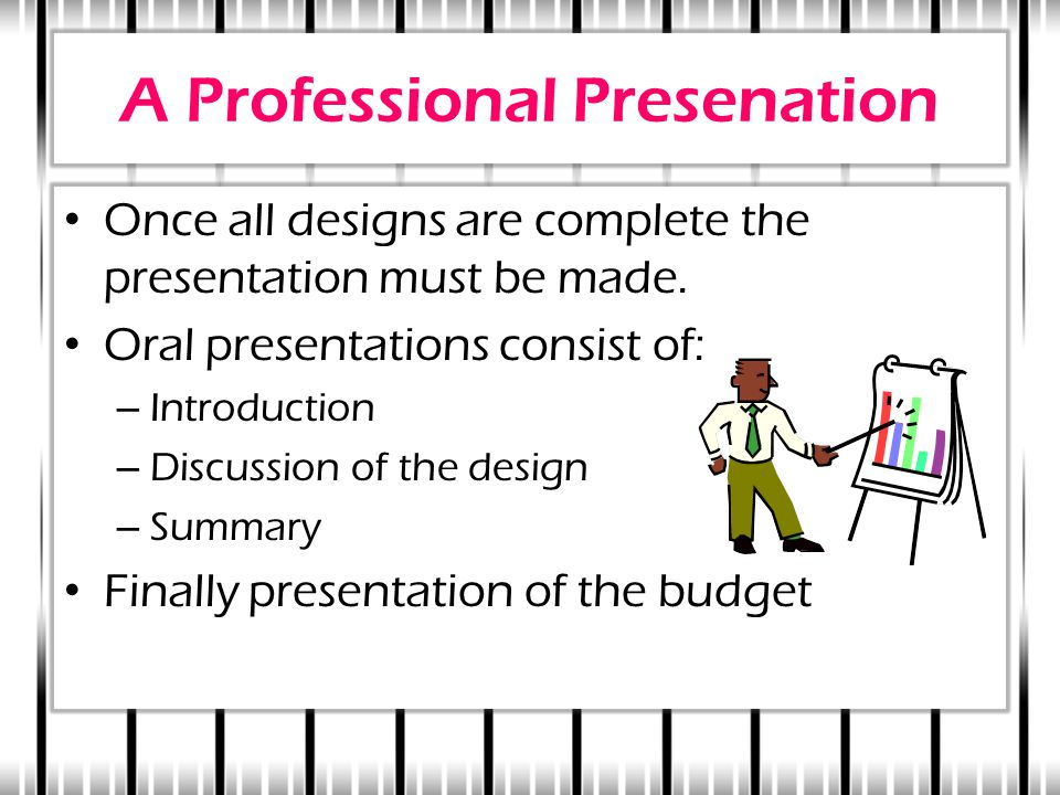 A Professional Presenation Once all designs are complete the presentation must be made. Oral presentations consist of: – Introduction – Discussion of