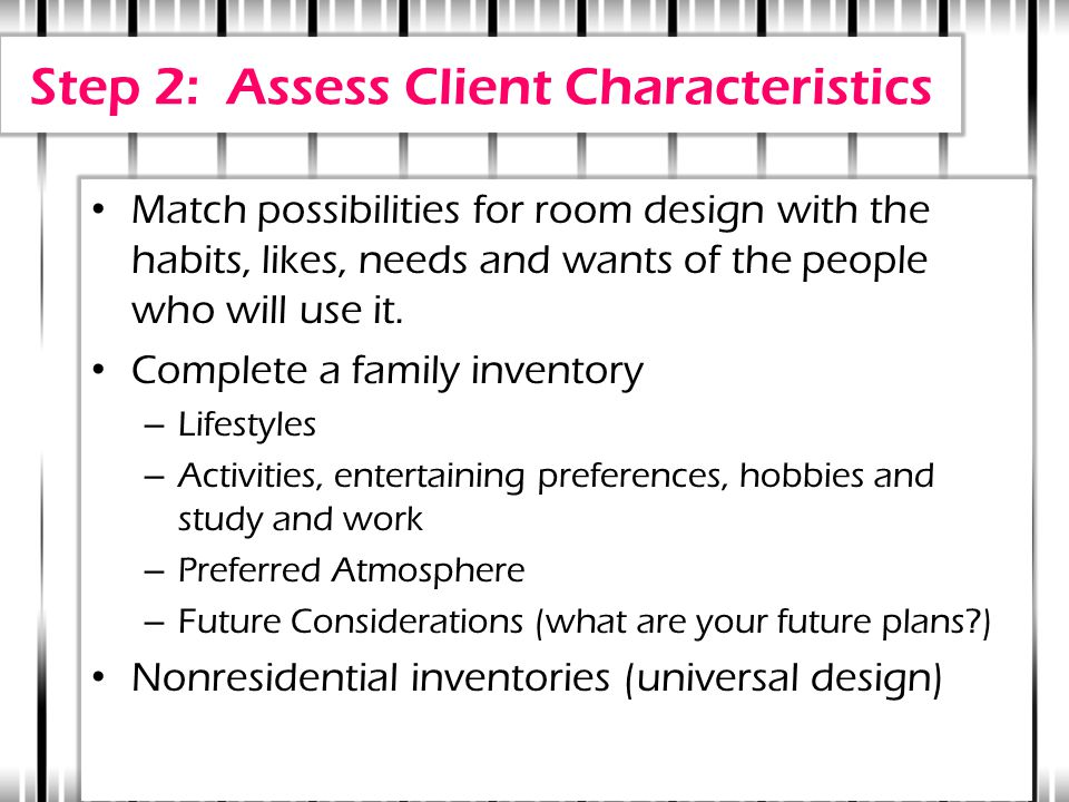 Step 2: Assess Client Characteristics Match possibilities for room design with the habits, likes, needs and wants of the people who will use it. Compl
