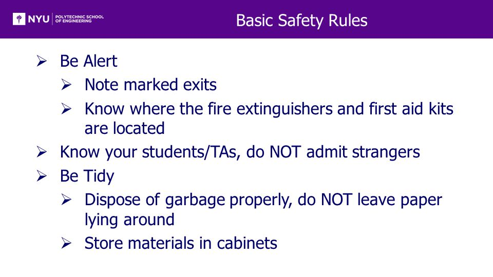 Basic Safety Rules  Be Alert  Note marked exits  Know where the fire extinguishers and first aid kits are located  Know your students/TAs, do NOT admit strangers  Be Tidy  Dispose of garbage properly, do NOT leave paper lying around  Store materials in cabinets
