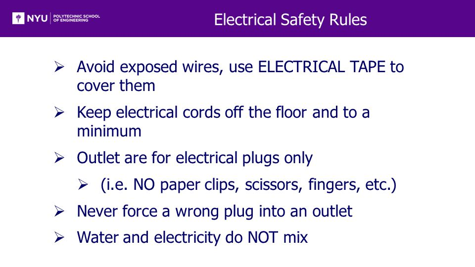 Electrical Safety Rules  Avoid exposed wires, use ELECTRICAL TAPE to cover them  Keep electrical cords off the floor and to a minimum  Outlet are for electrical plugs only  (i.e.