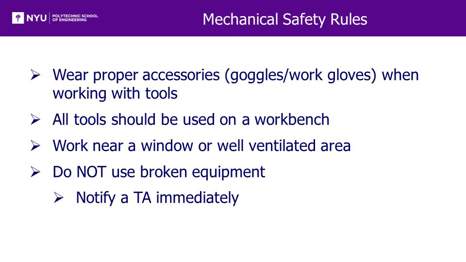 Mechanical Safety Rules  Wear proper accessories (goggles/work gloves) when working with tools  All tools should be used on a workbench  Work near a window or well ventilated area  Do NOT use broken equipment  Notify a TA immediately