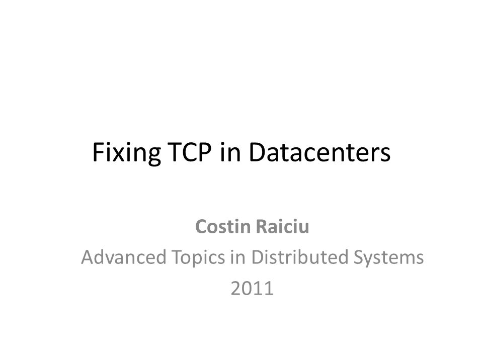 Fixing TCP in Datacenters Costin Raiciu Advanced Topics in Distributed Systems 2011