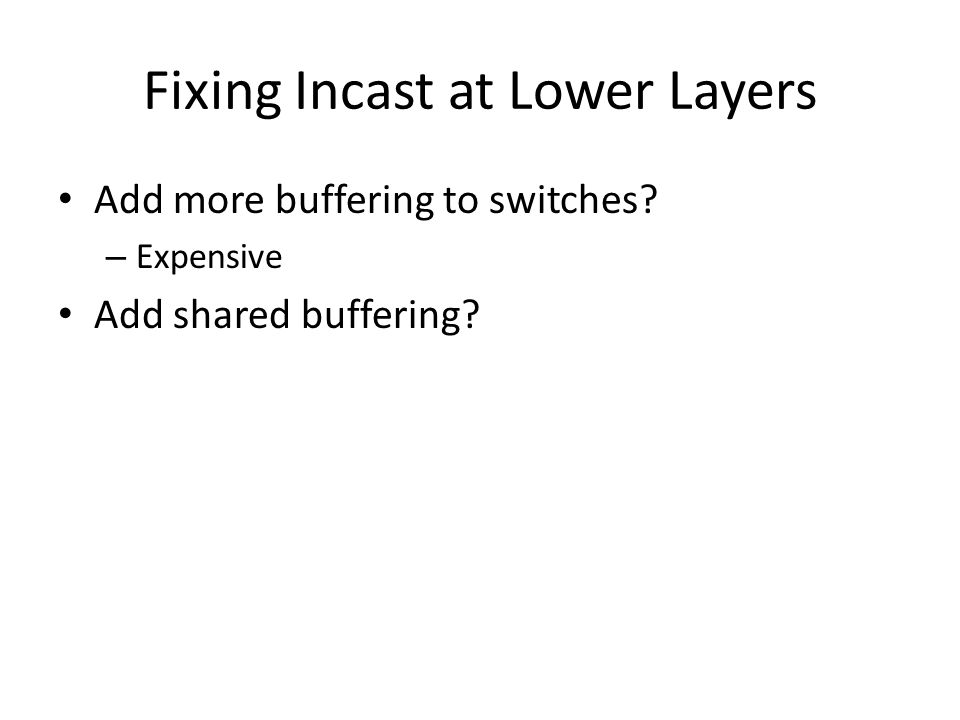 Fixing Incast at Lower Layers Add more buffering to switches? – Expensive Add shared buffering?