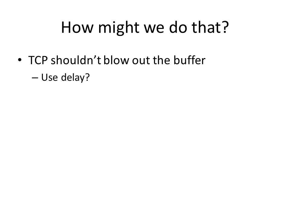 How might we do that? TCP shouldn't blow out the buffer – Use delay?
