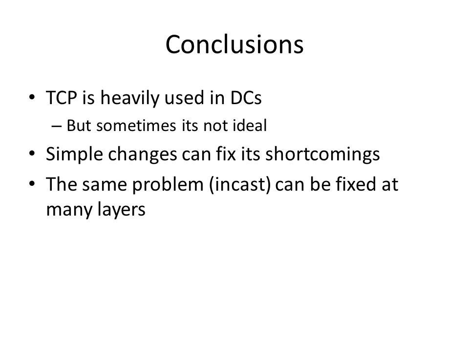 Conclusions TCP is heavily used in DCs – But sometimes its not ideal Simple changes can fix its shortcomings The same problem (incast) can be fixed at many layers