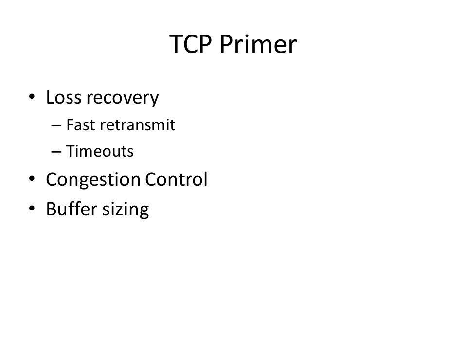 TCP Primer Loss recovery – Fast retransmit – Timeouts Congestion Control Buffer sizing