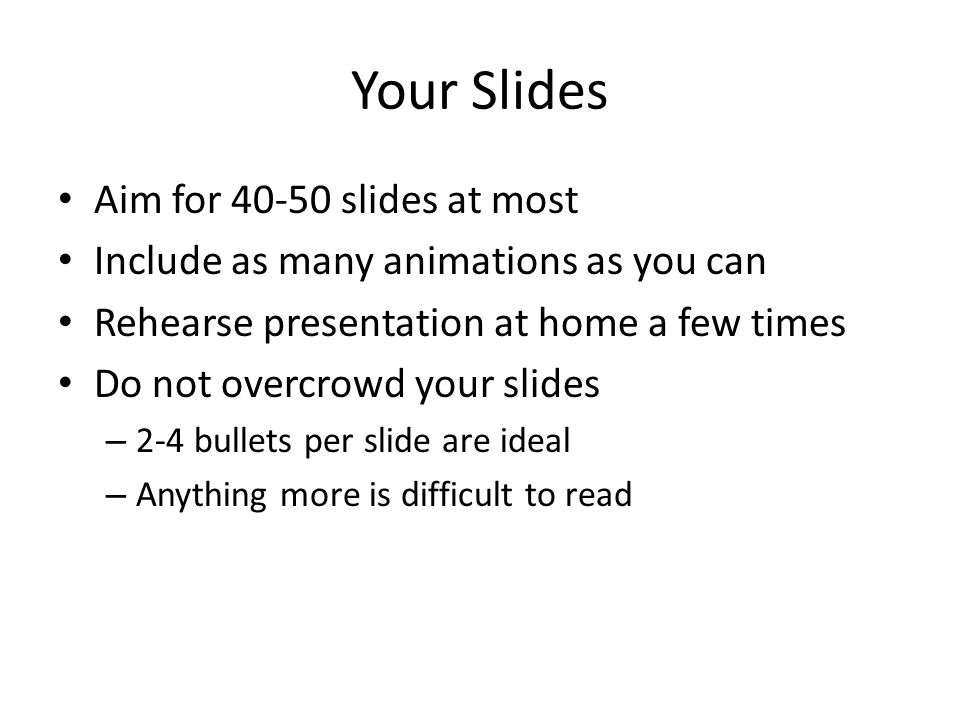 Your Slides Aim for 40-50 slides at most Include as many animations as you can Rehearse presentation at home a few times Do not overcrowd your slides – 2-4 bullets per slide are ideal – Anything more is difficult to read