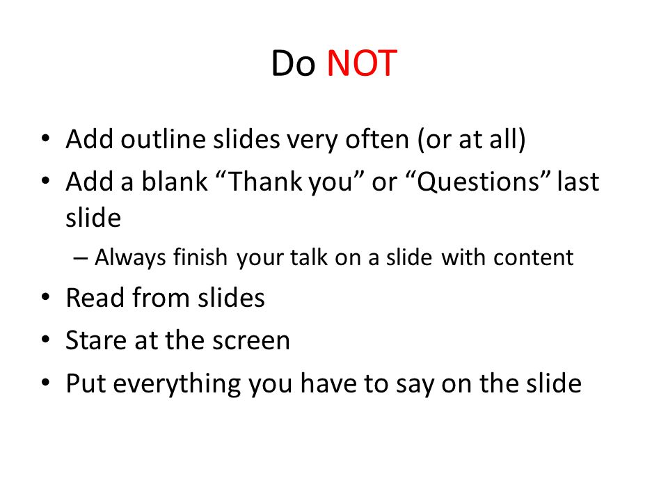 Do NOT Add outline slides very often (or at all) Add a blank Thank you or Questions last slide – Always finish your talk on a slide with content Read from slides Stare at the screen Put everything you have to say on the slide