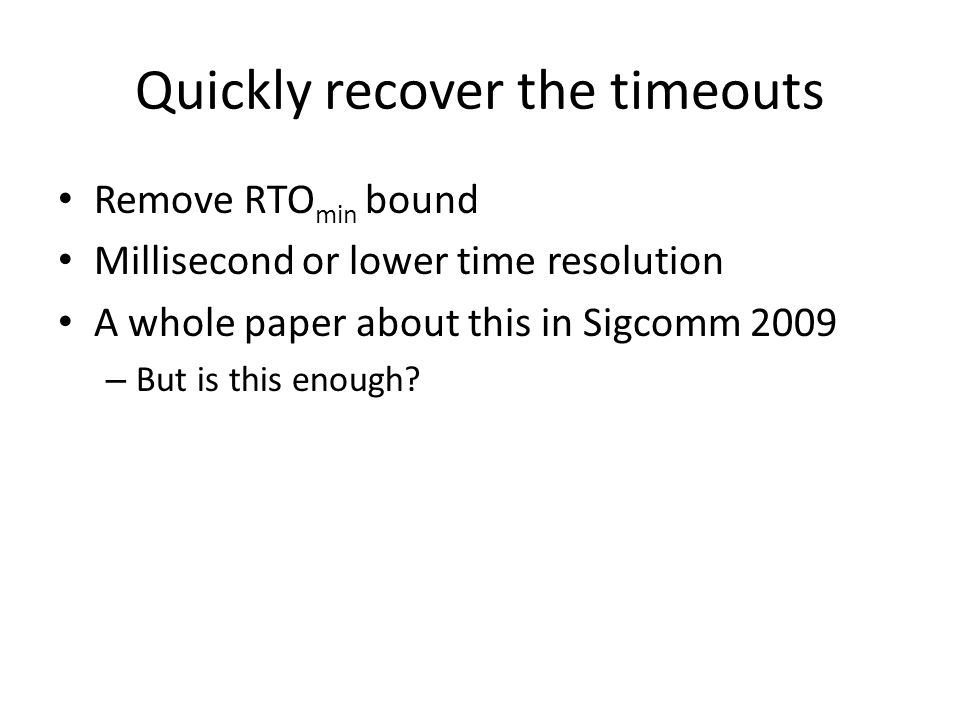 Quickly recover the timeouts Remove RTO min bound Millisecond or lower time resolution A whole paper about this in Sigcomm 2009 – But is this enough?