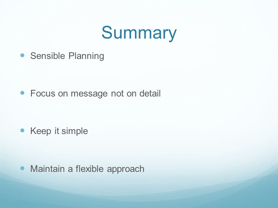 Summary Sensible Planning Focus on message not on detail Keep it simple Maintain a flexible approach
