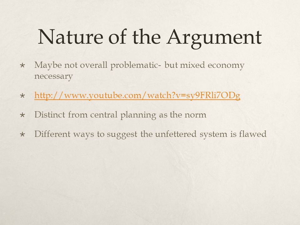 Nature of the Argument  Maybe not overall problematic- but mixed economy necessary  http://www.youtube.com/watch v=sy9FRli7ODg http://www.youtube.com/watch v=sy9FRli7ODg  Distinct from central planning as the norm  Different ways to suggest the unfettered system is flawed