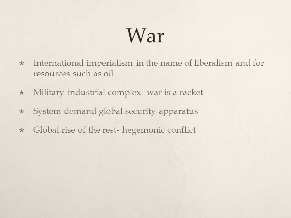 War  International imperialism in the name of liberalism and for resources such as oil  Military industrial complex- war is a racket  System demand global security apparatus  Global rise of the rest- hegemonic conflict