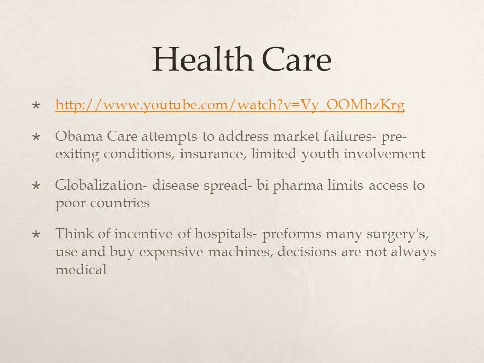 Health Care  http://www.youtube.com/watch v=Vy_OOMhzKrg http://www.youtube.com/watch v=Vy_OOMhzKrg  Obama Care attempts to address market failures- pre- exiting conditions, insurance, limited youth involvement  Globalization- disease spread- bi pharma limits access to poor countries  Think of incentive of hospitals- preforms many surgery s, use and buy expensive machines, decisions are not always medical