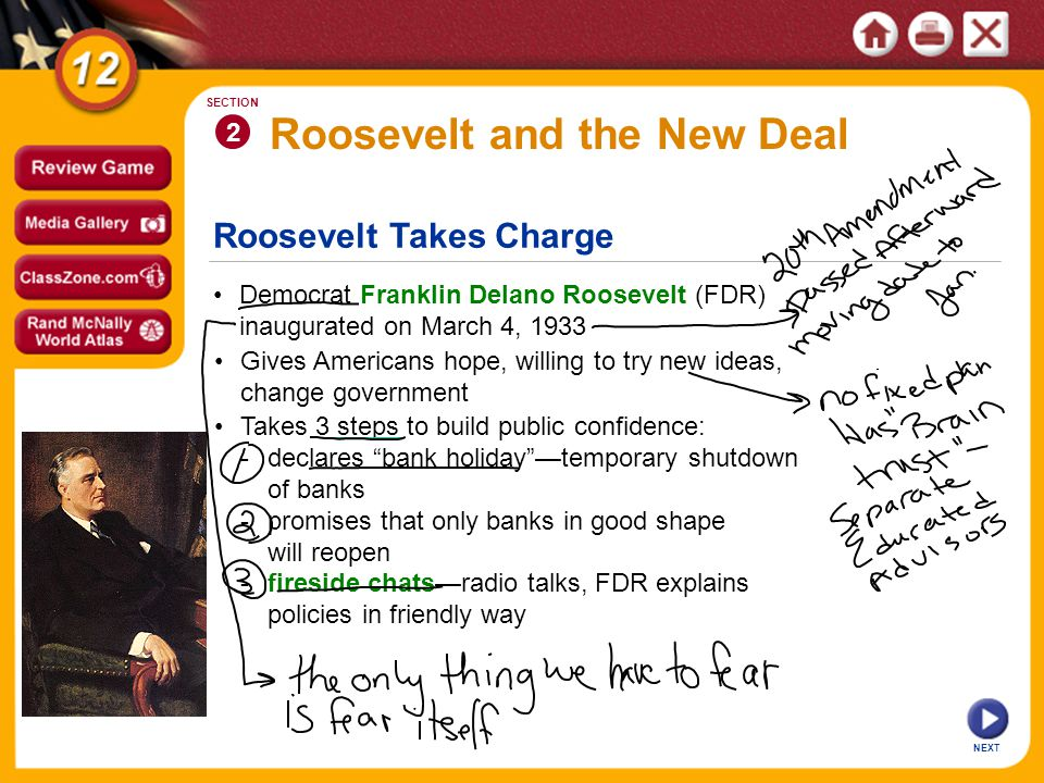 Roosevelt Takes Charge Roosevelt and the New Deal Democrat Franklin Delano Roosevelt (FDR) inaugurated on March 4, 1933 2 SECTION NEXT Gives Americans