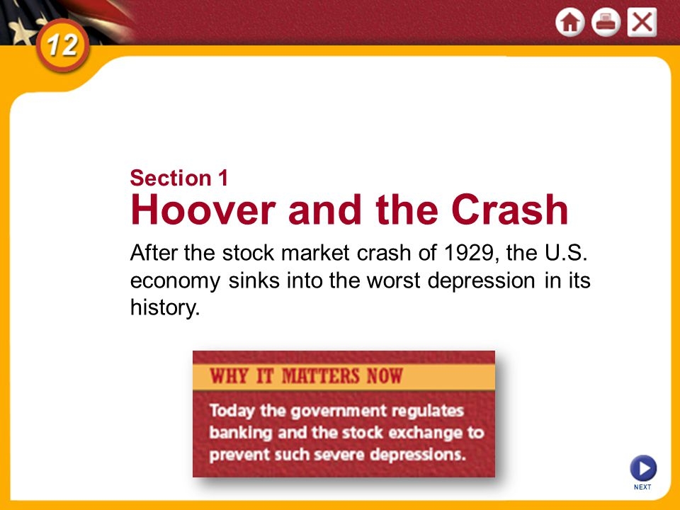 NEXT After the stock market crash of 1929, the U.S. economy sinks into the worst depression in its history. Section 1 Hoover and the Crash