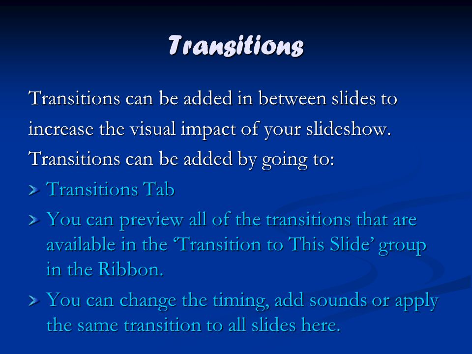 Transitions Transitions can be added in between slides to increase the visual impact of your slideshow.