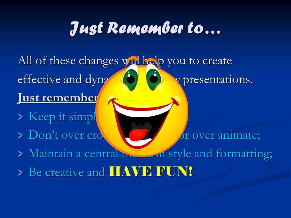 Just Remember to… All of these changes will help you to create effective and dynamic slideshow presentations.