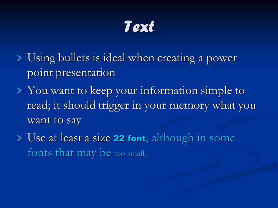 Text Using bullets is ideal when creating a power point presentation You want to keep your information simple to read; it should trigger in your memory what you want to say Use at least a size 22 font, although in some fonts that may be too small.