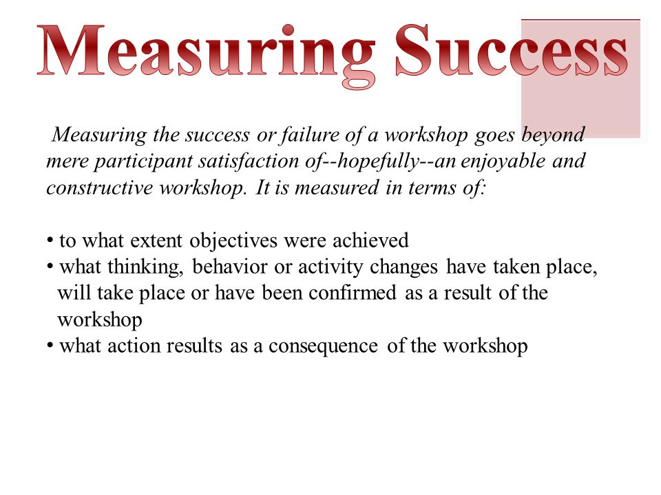 Measuring the success or failure of a workshop goes beyond mere participant satisfaction of--hopefully--an enjoyable and constructive workshop.