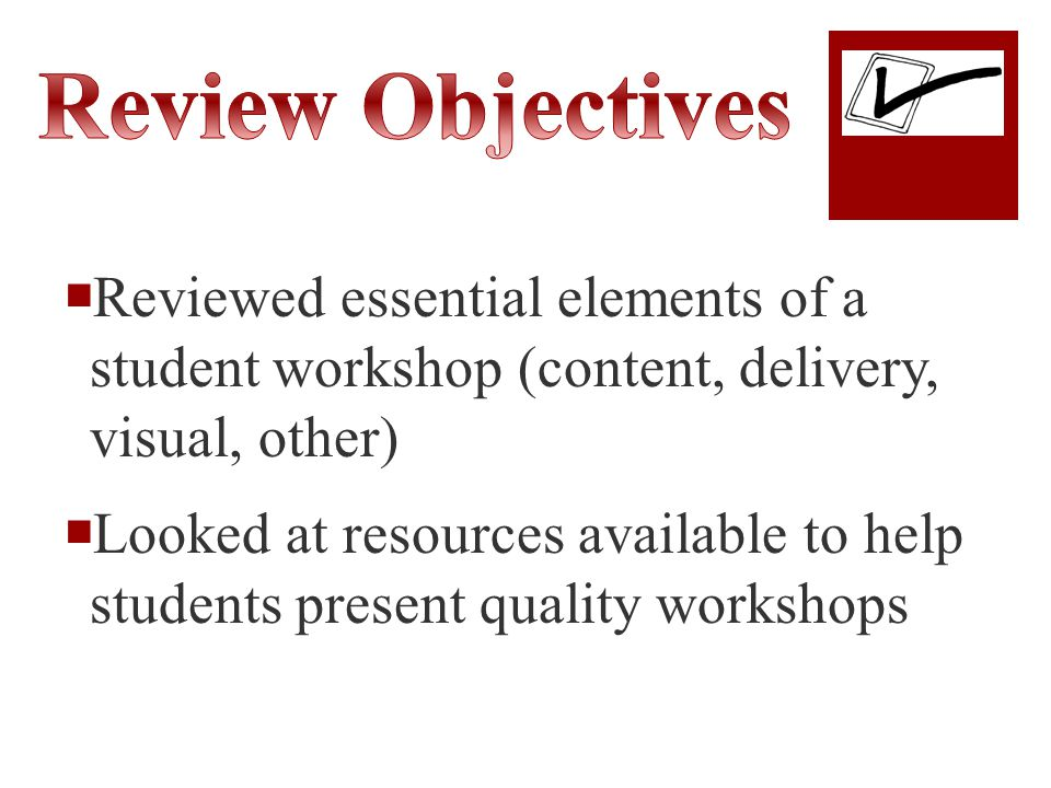  Reviewed essential elements of a student workshop (content, delivery, visual, other)  Looked at resources available to help students present quality workshops