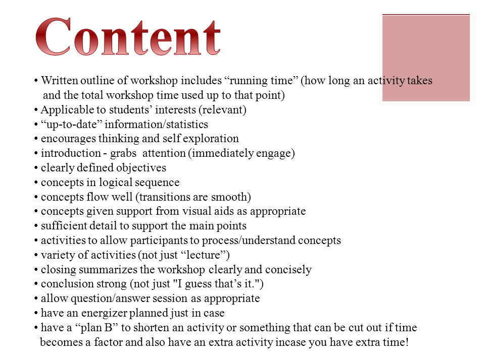 Written outline of workshop includes running time (how long an activity takes and the total workshop time used up to that point) Applicable to students' interests (relevant) up-to-date information/statistics encourages thinking and self exploration introduction - grabs attention (immediately engage) clearly defined objectives concepts in logical sequence concepts flow well (transitions are smooth) concepts given support from visual aids as appropriate sufficient detail to support the main points activities to allow participants to process/understand concepts variety of activities (not just lecture ) closing summarizes the workshop clearly and concisely conclusion strong (not just I guess that's it. ) allow question/answer session as appropriate have an energizer planned just in case have a plan B to shorten an activity or something that can be cut out if time becomes a factor and also have an extra activity incase you have extra time!