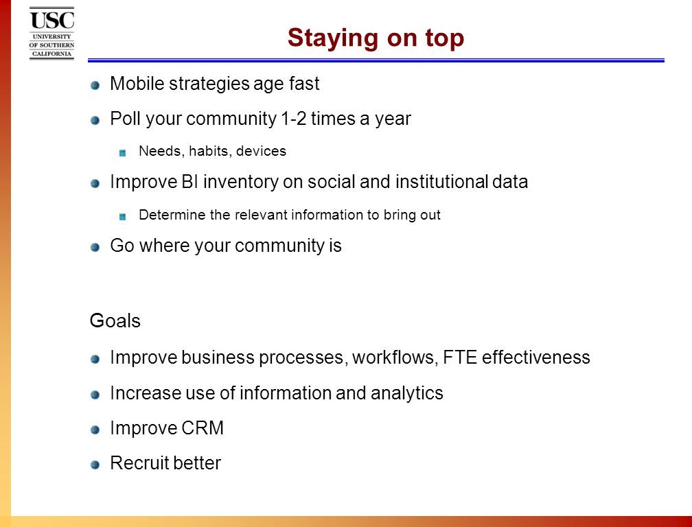 Staying on top Mobile strategies age fast Poll your community 1-2 times a year Needs, habits, devices Improve BI inventory on social and institutional data Determine the relevant information to bring out Go where your community is Goals Improve business processes, workflows, FTE effectiveness Increase use of information and analytics Improve CRM Recruit better