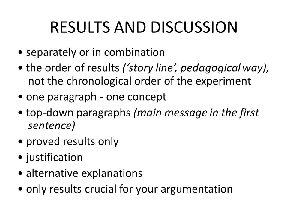 RESULTS AND DISCUSSION separately or in combination the order of results ('story line', pedagogical way), not the chronological order of the experiment one paragraph - one concept top-down paragraphs (main message in the first sentence) proved results only justification alternative explanations only results crucial for your argumentation