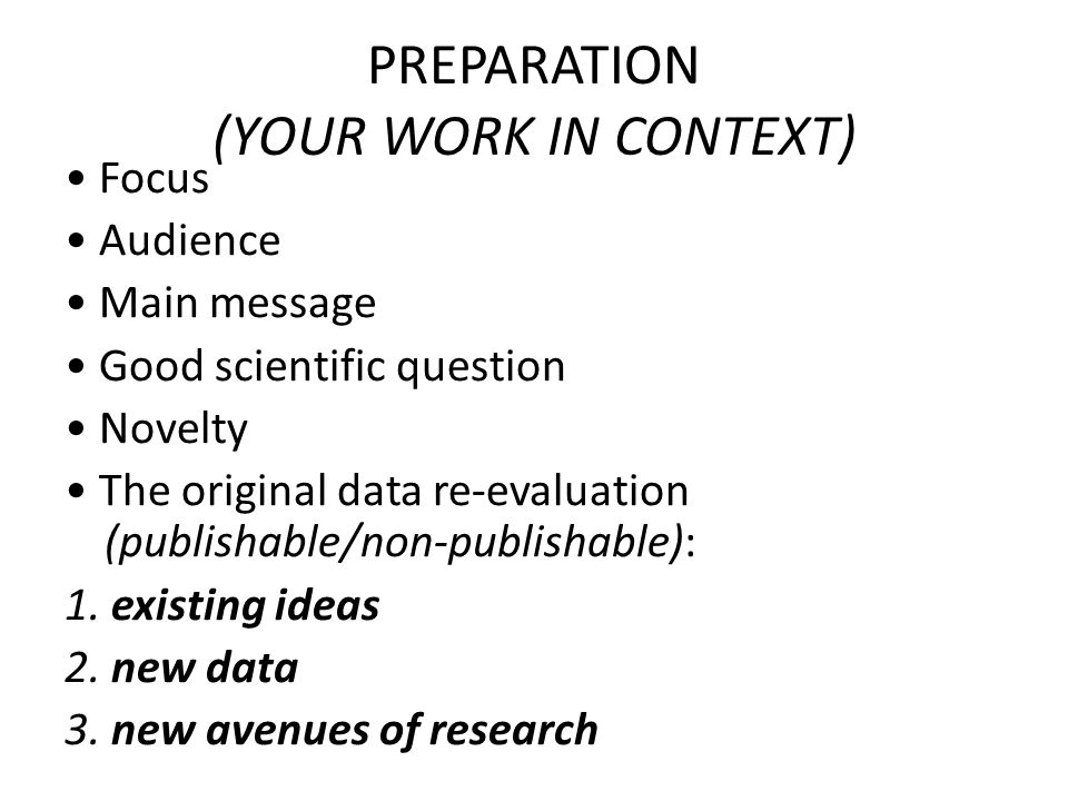 PREPARATION (YOUR WORK IN CONTEXT) Focus Audience Main message Good scientific question Novelty The original data re-evaluation (publishable/non-publishable): 1.