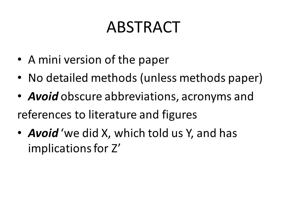 ABSTRACT A mini version of the paper No detailed methods (unless methods paper) Avoid obscure abbreviations, acronyms and references to literature and figures Avoid 'we did X, which told us Y, and has implications for Z'