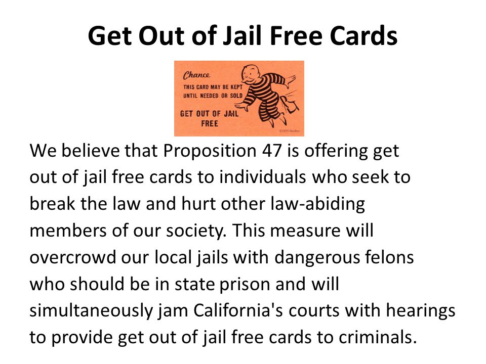 Get Out of Jail Free Cards We believe that Proposition 47 is offering get out of jail free cards to individuals who seek to break the law and hurt other law-abiding members of our society.